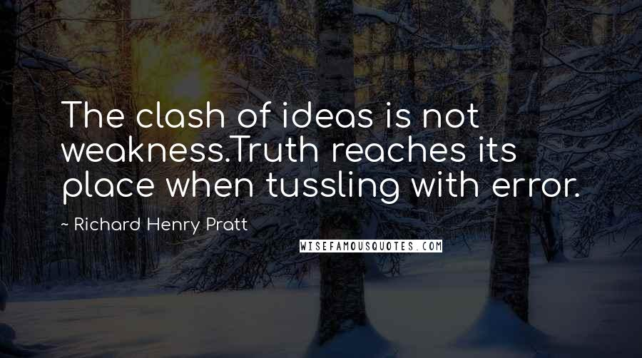 Richard Henry Pratt quotes: The clash of ideas is not weakness.Truth reaches its place when tussling with error.
