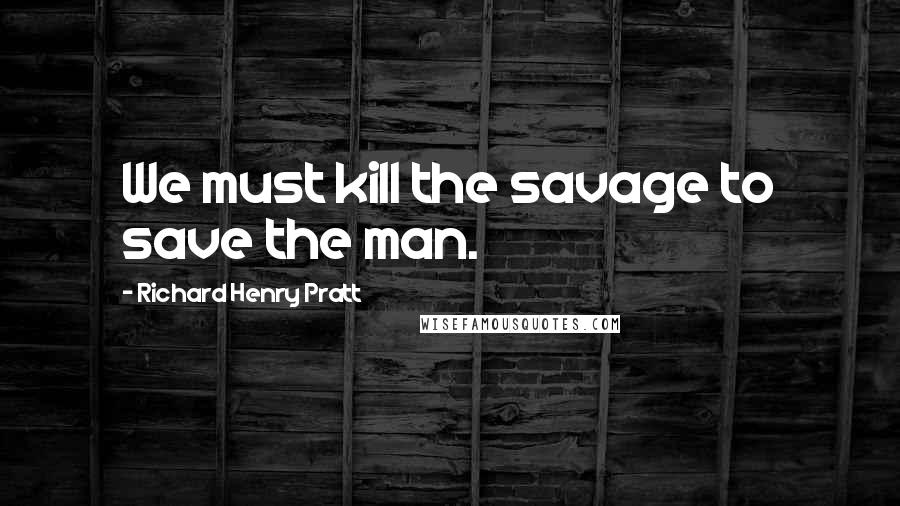 Richard Henry Pratt quotes: We must kill the savage to save the man.