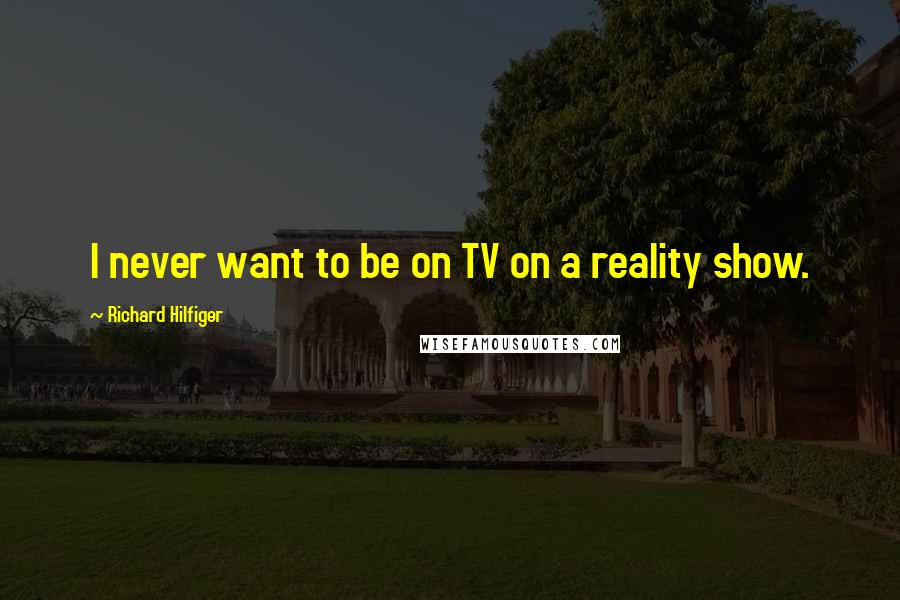 Richard Hilfiger quotes: I never want to be on TV on a reality show.
