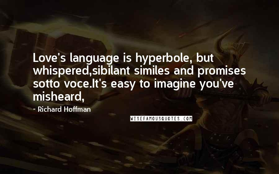 Richard Hoffman quotes: Love's language is hyperbole, but whispered,sibilant similes and promises sotto voce.It's easy to imagine you've misheard,