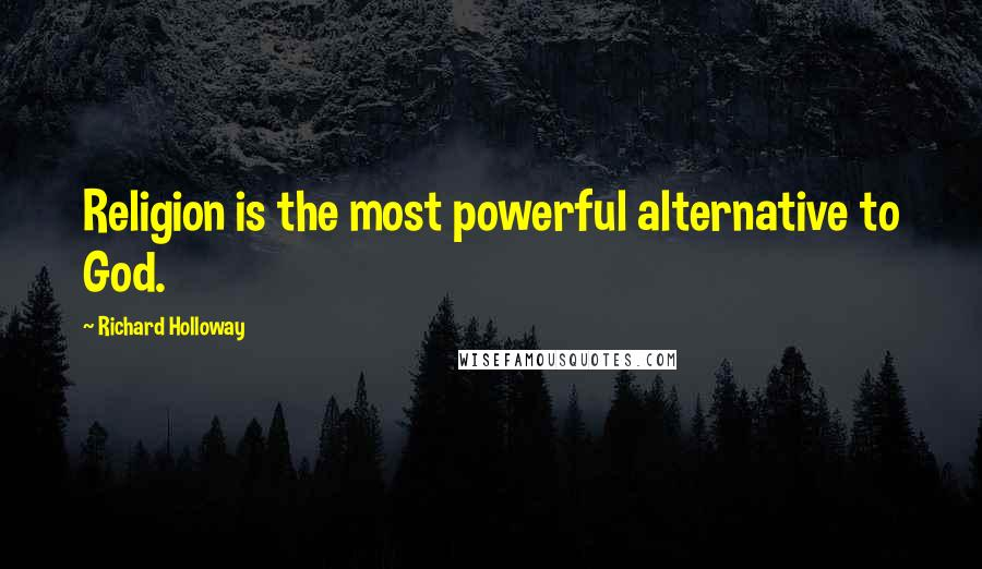 Richard Holloway quotes: Religion is the most powerful alternative to God.