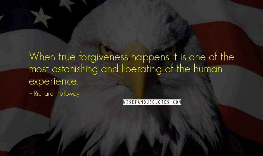Richard Holloway quotes: When true forgiveness happens it is one of the most astonishing and liberating of the human experience.