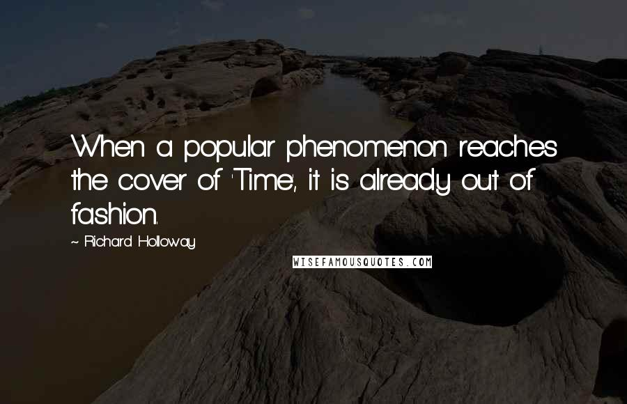 Richard Holloway quotes: When a popular phenomenon reaches the cover of 'Time', it is already out of fashion.