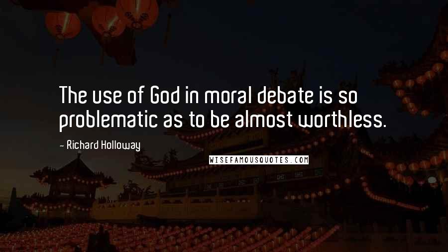 Richard Holloway quotes: The use of God in moral debate is so problematic as to be almost worthless.