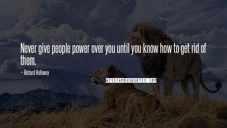 Richard Holloway quotes: Never give people power over you until you know how to get rid of them.