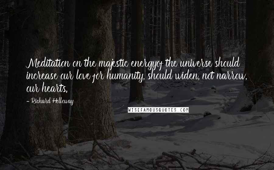 Richard Holloway quotes: Meditation on the majestic energyof the universe should increase our love for humanity, should widen, not narrow, our hearts.