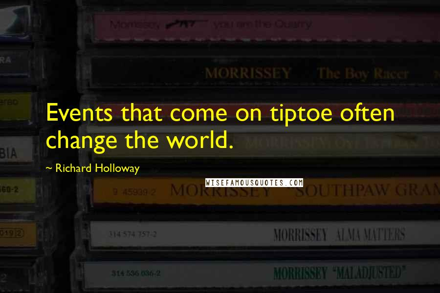Richard Holloway quotes: Events that come on tiptoe often change the world.