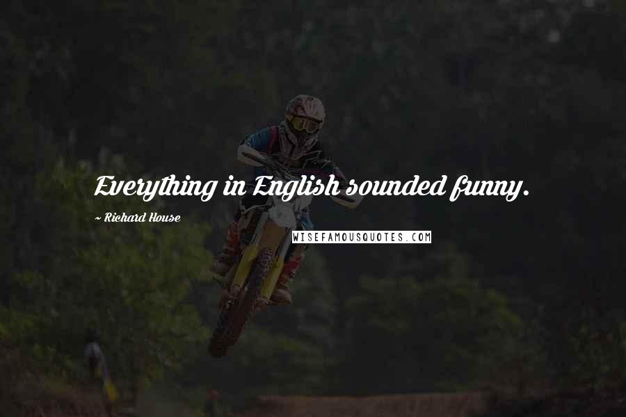 Richard House quotes: Everything in English sounded funny.