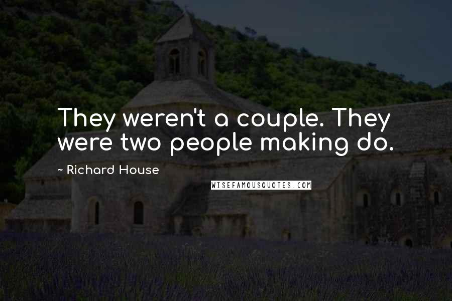 Richard House quotes: They weren't a couple. They were two people making do.