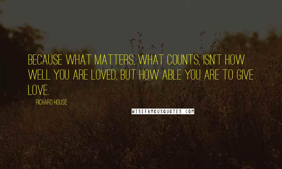 Richard House quotes: Because what matters, what counts, isn't how well you are loved, but how able you are to give love.