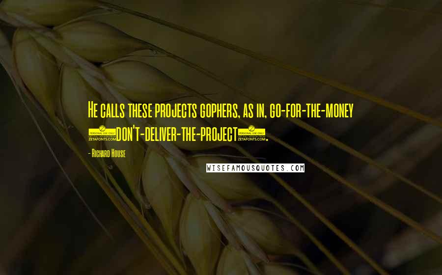 Richard House quotes: He calls these projects gophers, as in, go-for-the-money (don't-deliver-the-project).