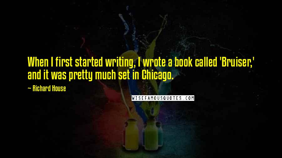 Richard House quotes: When I first started writing, I wrote a book called 'Bruiser,' and it was pretty much set in Chicago.