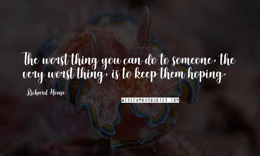 Richard House quotes: The worst thing you can do to someone, the very worst thing, is to keep them hoping.