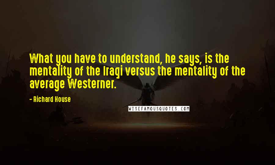 Richard House quotes: What you have to understand, he says, is the mentality of the Iraqi versus the mentality of the average Westerner.