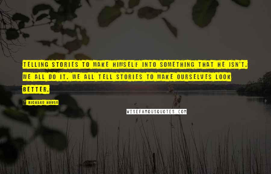 Richard House quotes: Telling stories to make himself into something that he isn't. We all do it. We all tell stories to make ourselves look better.