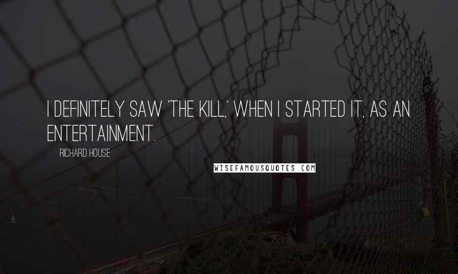 Richard House quotes: I definitely saw 'The Kill,' when I started it, as an entertainment.