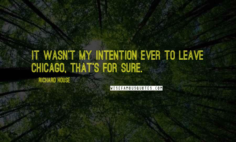 Richard House quotes: It wasn't my intention ever to leave Chicago, that's for sure.
