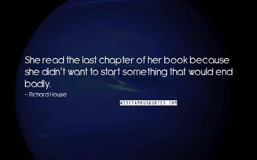 Richard House quotes: She read the last chapter of her book because she didn't want to start something that would end badly.