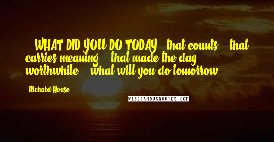 Richard House quotes: ...WHAT DID YOU DO TODAY...that counts?...that carries meaning?...that made the day worthwhile?...what will you do tomorrow?