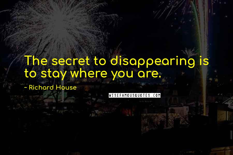 Richard House quotes: The secret to disappearing is to stay where you are.