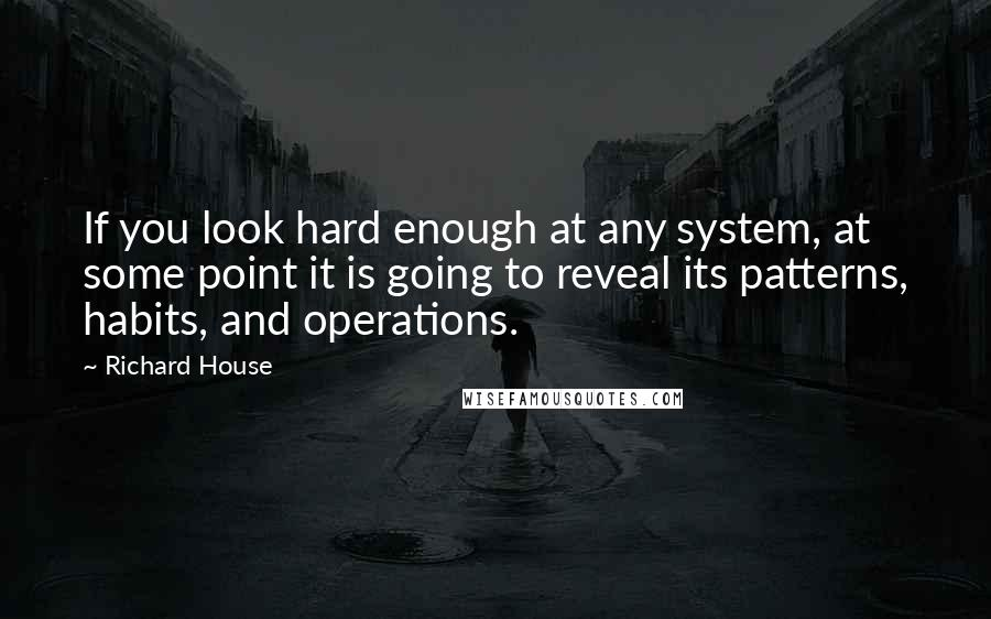 Richard House quotes: If you look hard enough at any system, at some point it is going to reveal its patterns, habits, and operations.