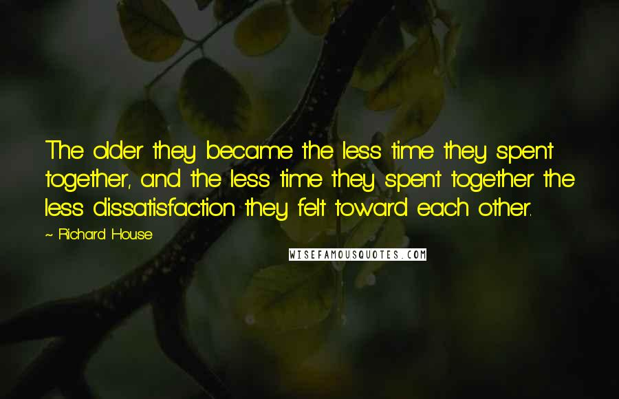 Richard House quotes: The older they became the less time they spent together, and the less time they spent together the less dissatisfaction they felt toward each other.