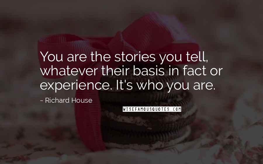 Richard House quotes: You are the stories you tell, whatever their basis in fact or experience. It's who you are.