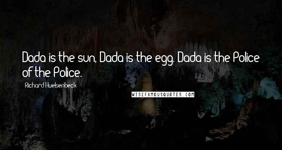 Richard Huelsenbeck quotes: Dada is the sun, Dada is the egg. Dada is the Police of the Police.