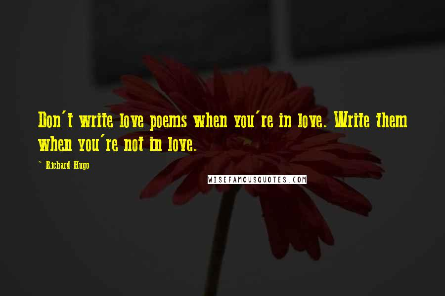 Richard Hugo quotes: Don't write love poems when you're in love. Write them when you're not in love.