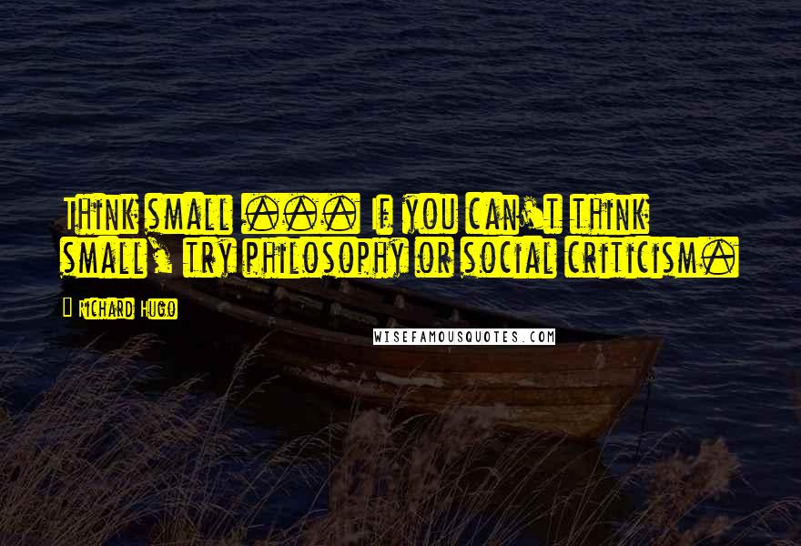 Richard Hugo quotes: Think small ... If you can't think small, try philosophy or social criticism.
