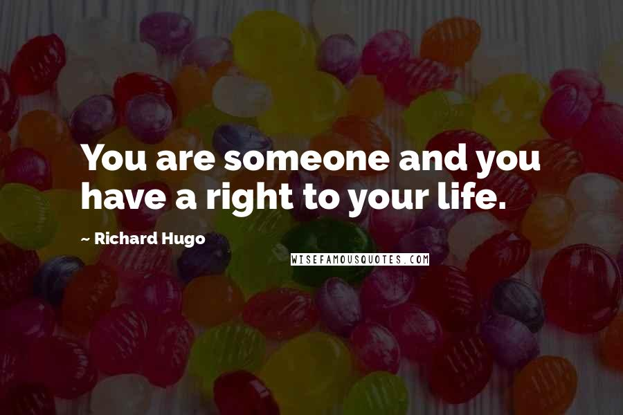 Richard Hugo quotes: You are someone and you have a right to your life.