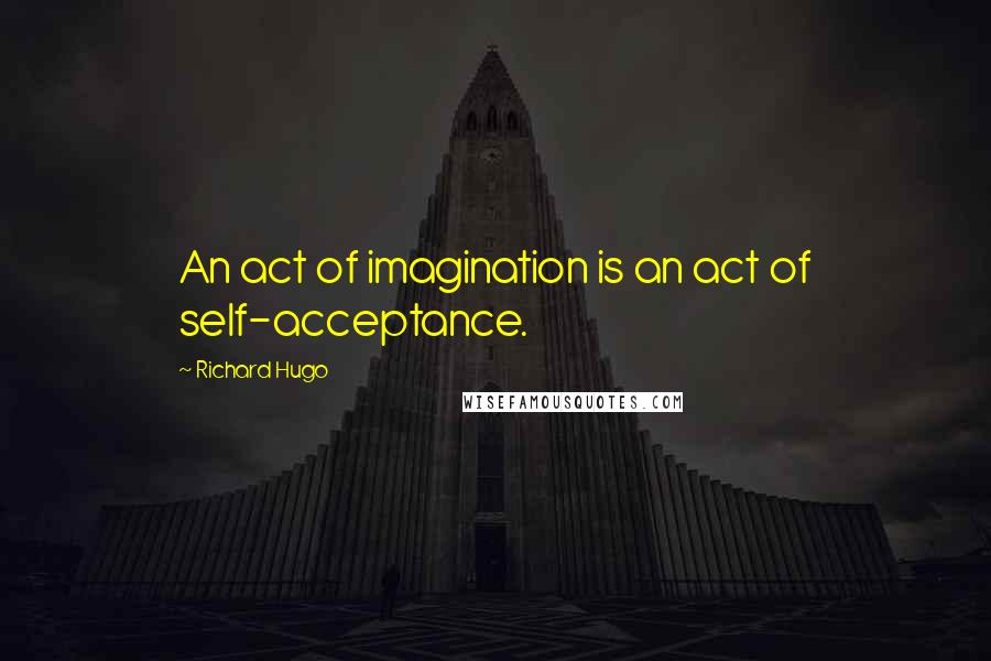 Richard Hugo quotes: An act of imagination is an act of self-acceptance.