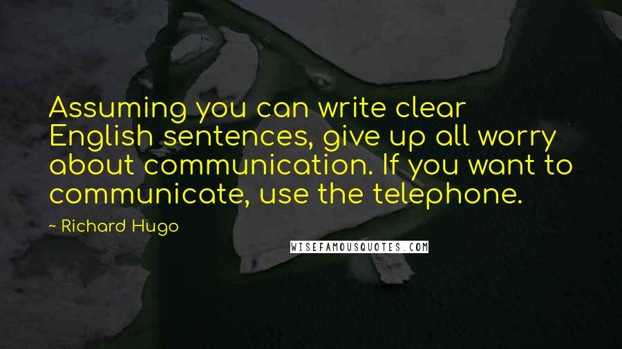 Richard Hugo quotes: Assuming you can write clear English sentences, give up all worry about communication. If you want to communicate, use the telephone.