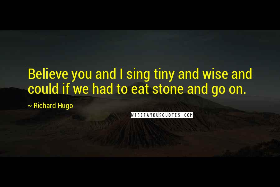 Richard Hugo quotes: Believe you and I sing tiny and wise and could if we had to eat stone and go on.