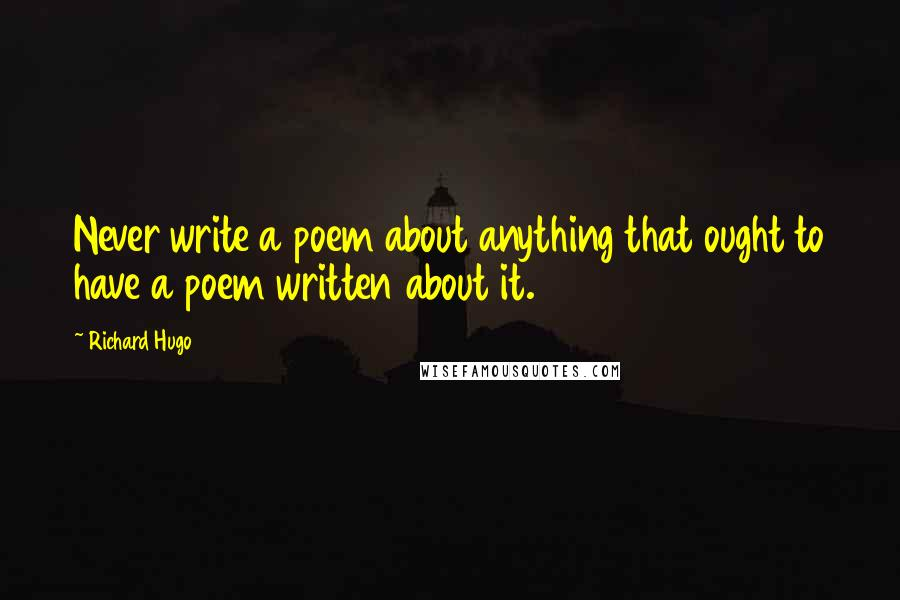 Richard Hugo quotes: Never write a poem about anything that ought to have a poem written about it.