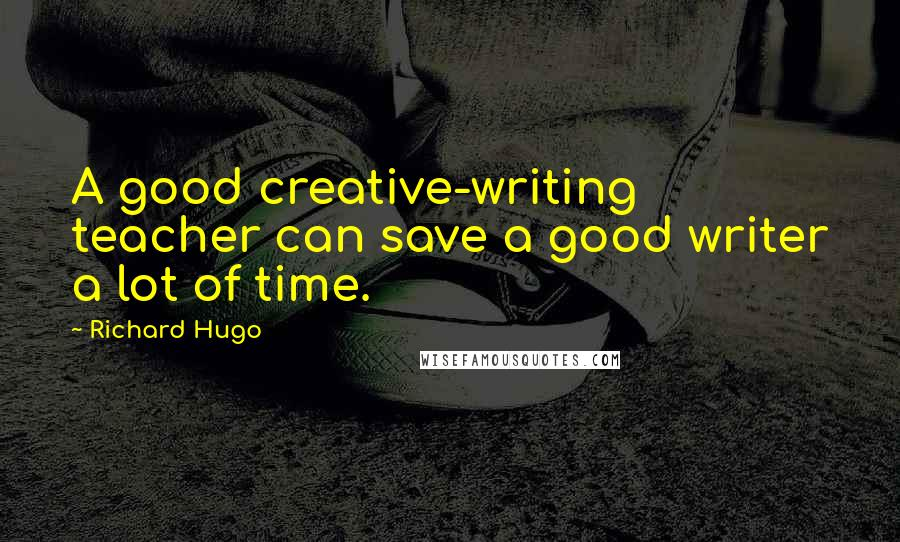 Richard Hugo quotes: A good creative-writing teacher can save a good writer a lot of time.