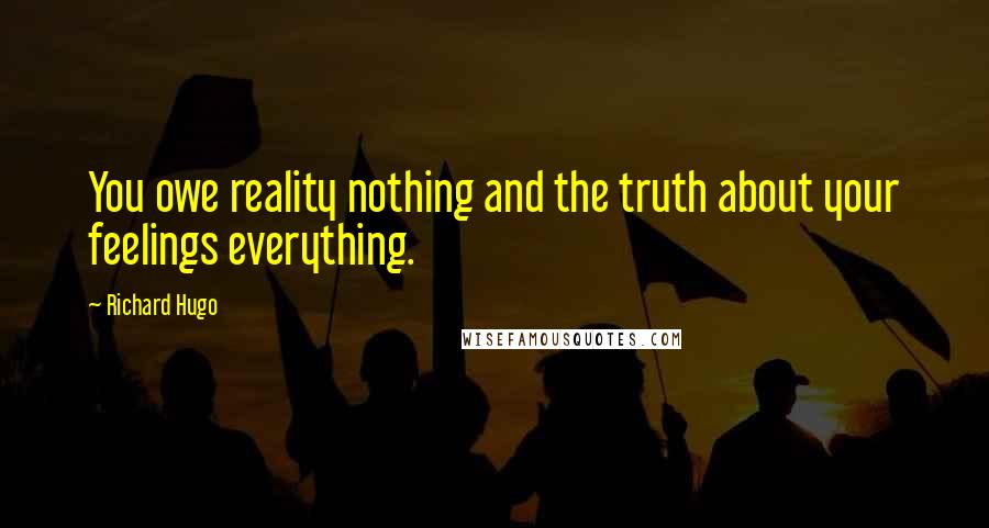 Richard Hugo quotes: You owe reality nothing and the truth about your feelings everything.
