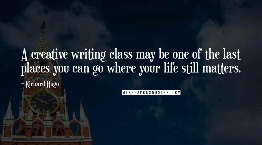 Richard Hugo quotes: A creative writing class may be one of the last places you can go where your life still matters.