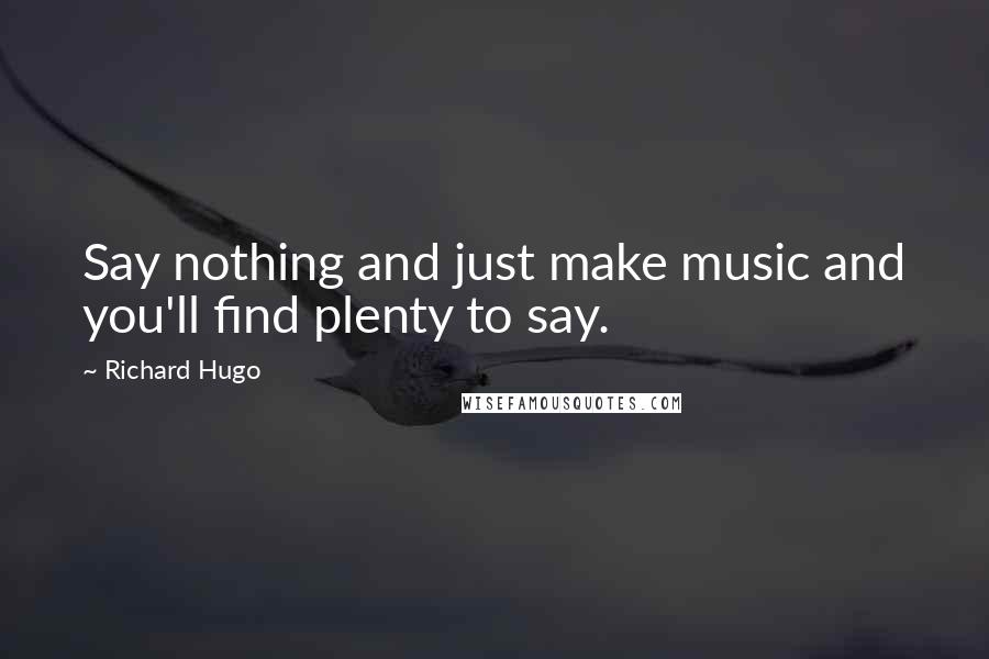 Richard Hugo quotes: Say nothing and just make music and you'll find plenty to say.