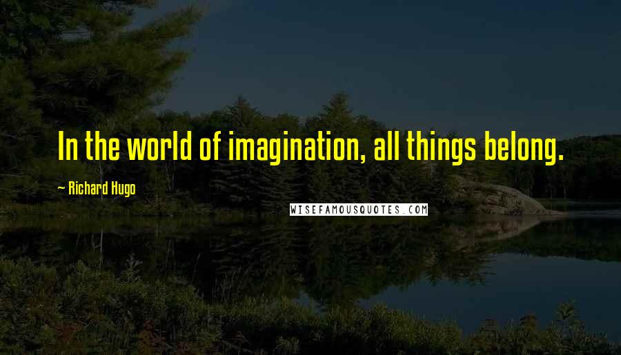Richard Hugo quotes: In the world of imagination, all things belong.