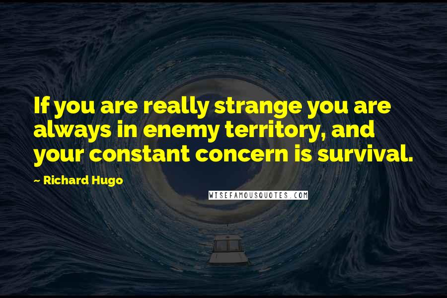 Richard Hugo quotes: If you are really strange you are always in enemy territory, and your constant concern is survival.