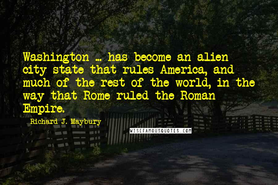 Richard J. Maybury quotes: Washington ... has become an alien city-state that rules America, and much of the rest of the world, in the way that Rome ruled the Roman Empire.