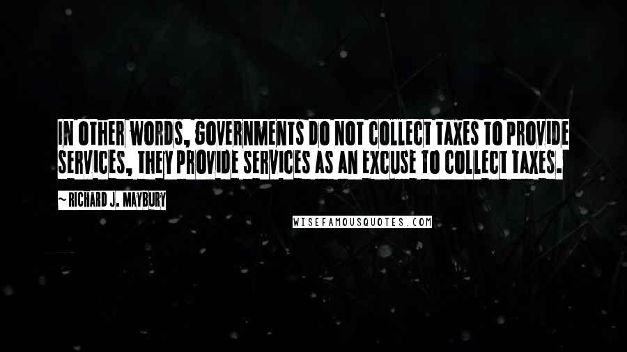 Richard J. Maybury quotes: In other words, governments do not collect taxes to provide services, they provide services as an excuse to collect taxes.