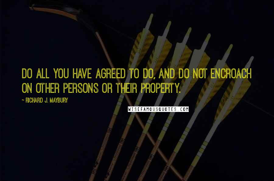 Richard J. Maybury quotes: Do all you have agreed to do, and do not encroach on other persons or their property.