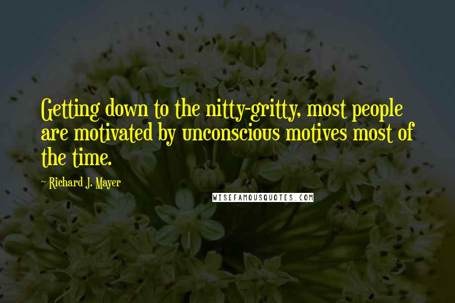 Richard J. Mayer quotes: Getting down to the nitty-gritty, most people are motivated by unconscious motives most of the time.