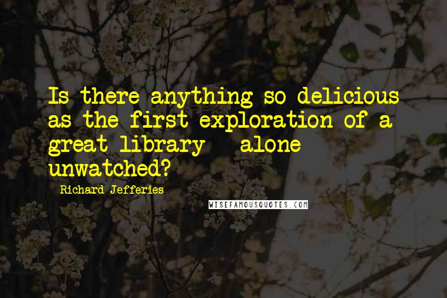 Richard Jefferies quotes: Is there anything so delicious as the first exploration of a great library - alone - unwatched?