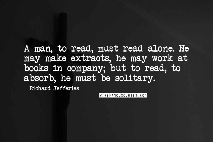 Richard Jefferies quotes: A man, to read, must read alone. He may make extracts, he may work at books in company; but to read, to absorb, he must be solitary.
