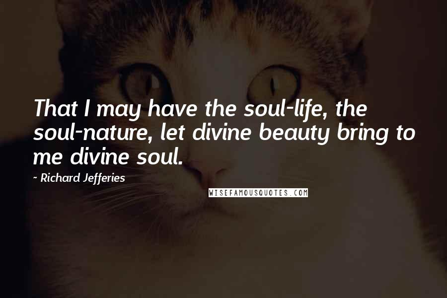 Richard Jefferies quotes: That I may have the soul-life, the soul-nature, let divine beauty bring to me divine soul.