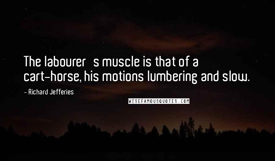 Richard Jefferies quotes: The labourer's muscle is that of a cart-horse, his motions lumbering and slow.