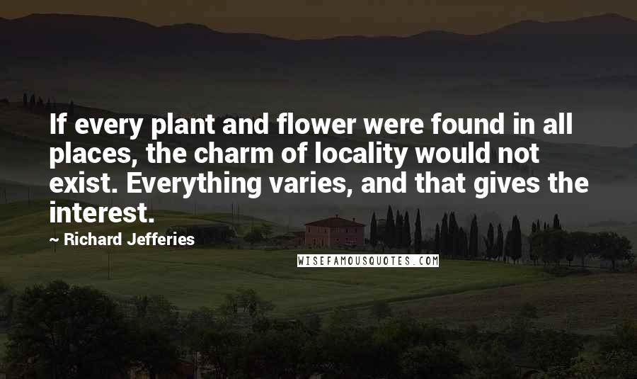 Richard Jefferies quotes: If every plant and flower were found in all places, the charm of locality would not exist. Everything varies, and that gives the interest.